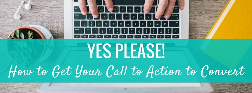 Yes Please! How to Get Your Call to Action to Convert