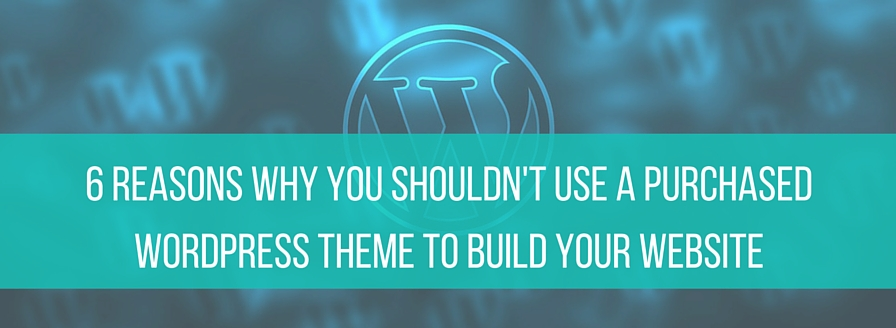 6 Reasons Why You Shouldn't Use A Purchased Theme To Build Your Website