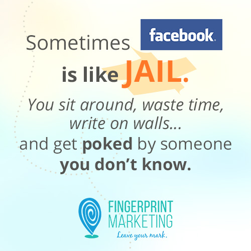 Sometimes Facebook is like jail. You sit around, waste time, write on walls... and get poked by someone you don't know.
